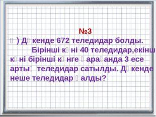 №3 Ә) Дүкенде 672 теледидар болды. Бірінші күні 40 теледидар,екінші күні бірі