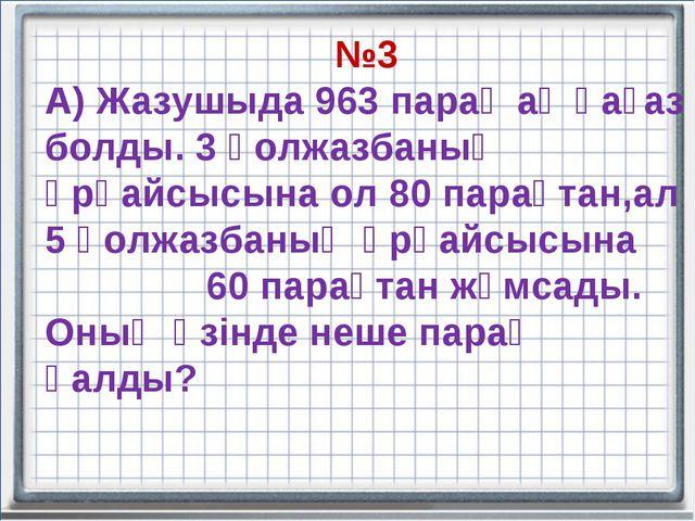 №3 А) Жазушыда 963 парақ ақ қағаз болды. 3 қолжазбаның әрқайсысына ол 80 пара...