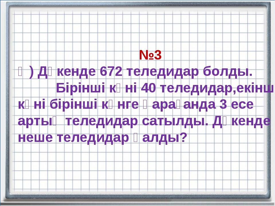 №3 Ә) Дүкенде 672 теледидар болды. Бірінші күні 40 теледидар,екінші күні бірі...