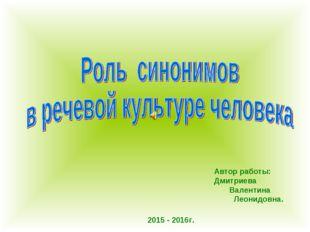 Автор работы: Дмитриева Валентина Леонидовна. 2015 - 2016г.