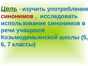 Цель - изучить употребление синонимов , исследовать использование синонимов в