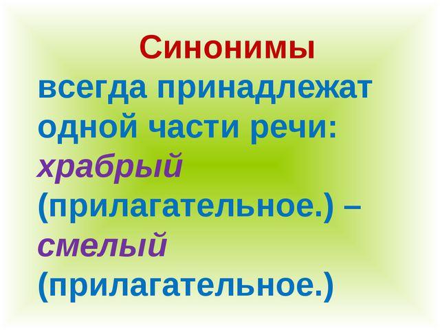 Синонимы всегда принадлежат одной части речи: храбрый (прилагательное.) – сме...