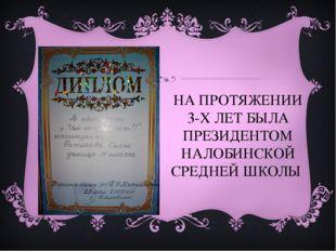 НА ПРОТЯЖЕНИИ 3-Х ЛЕТ БЫЛА ПРЕЗИДЕНТОМ НАЛОБИНСКОЙ СРЕДНЕЙ ШКОЛЫ