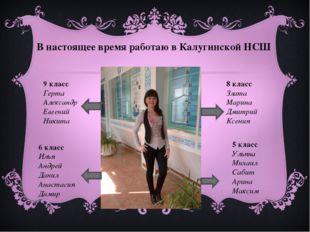 В настоящее время работаю в Калугинской НСШ 9 класс Герта Александр Евгений Н