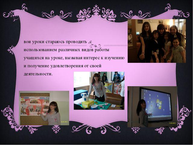 Свои уроки стараюсь проводить ,с использованием различных видов работы учащих...