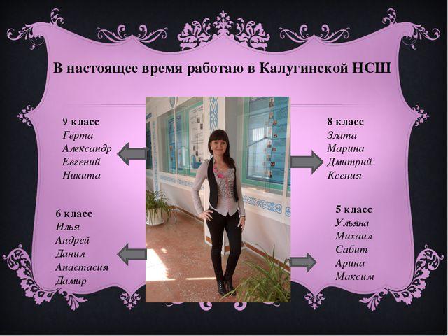 В настоящее время работаю в Калугинской НСШ 9 класс Герта Александр Евгений Н...