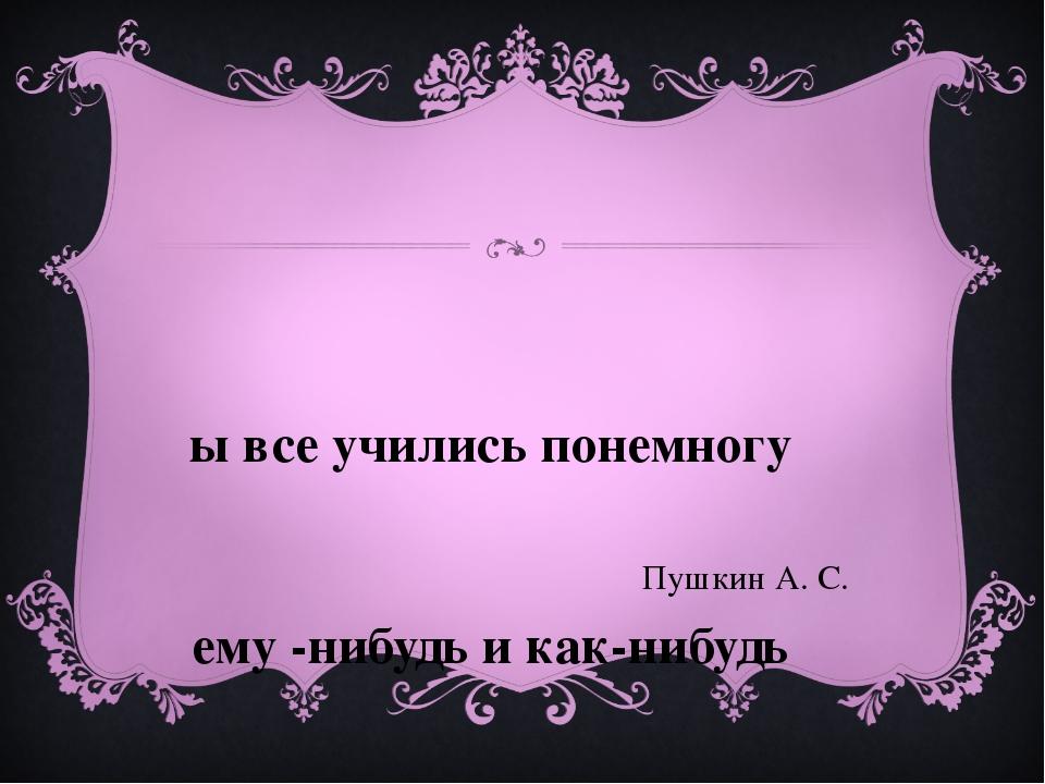 Мы все учились понемногу Чему -нибудь и как-нибудь Пушкин А. С.