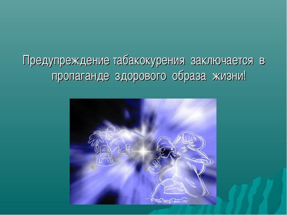 Предупреждение табакокурения заключается в пропаганде здорового образа жизни!
