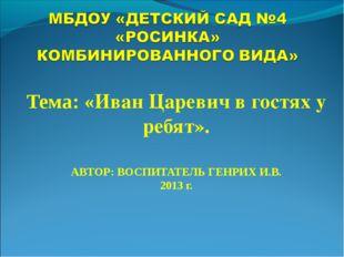 Тема: «Иван Царевич в гостях у ребят». АВТОР: ВОСПИТАТЕЛЬ ГЕНРИХ И.В. 2013 г.