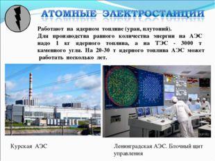 Курская АЭС Работают на ядерном топливе (уран, плутоний). Для производства ра