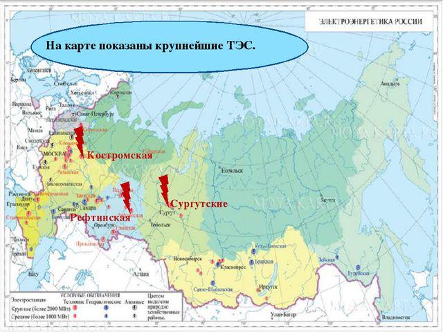 На карте показаны крупнейшие ТЭС. Костромская Рефтинская Сургутские