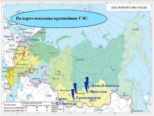 На карте показаны крупнейшие ГЭС. Саяно-Шушенская Красноярская Братская Усть-...