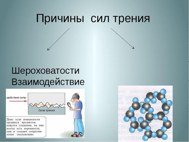 Причины сил трения Шероховатости Взаимодействие поверхности молекул