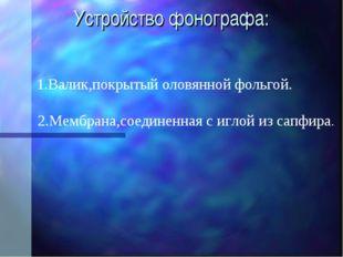 Устройство фонографа: 1.Валик,покрытый оловянной фольгой. 2.Мембрана,соединен