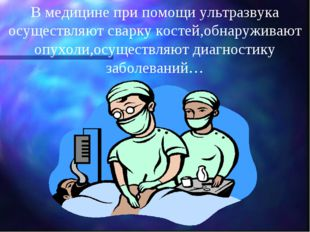 В медицине при помощи ультразвука осуществляют сварку костей,обнаруживают опу