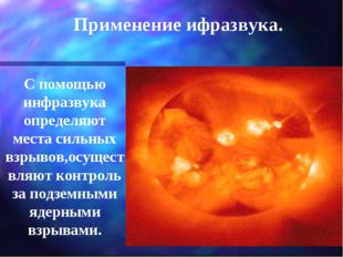 С помощью инфразвука определяют места сильных взрывов,осуществляют контроль з