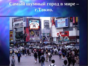 Самый шумный город в мире –г.Токио.