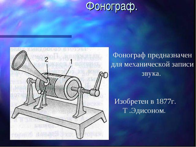 Фонограф. Фонограф предназначен для механической записи звука. Изобретен в 1...