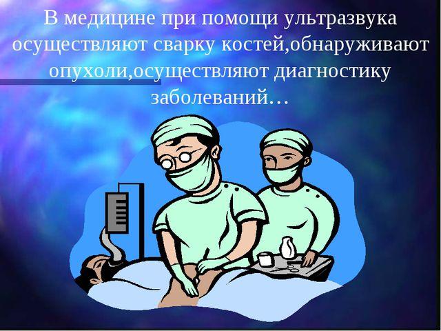 В медицине при помощи ультразвука осуществляют сварку костей,обнаруживают опу...