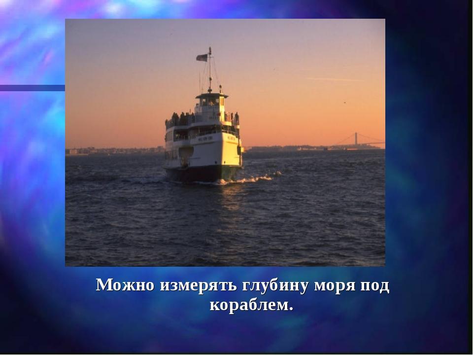 Можно измерять глубину моря под кораблем.