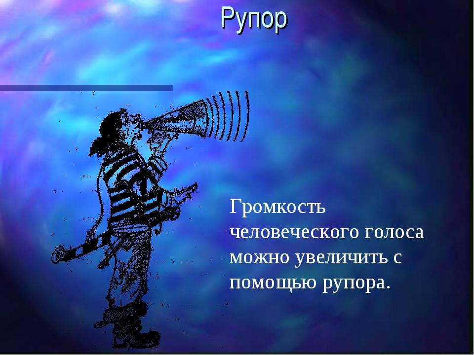 Рупор Громкость человеческого голоса можно увеличить с помощью рупора.