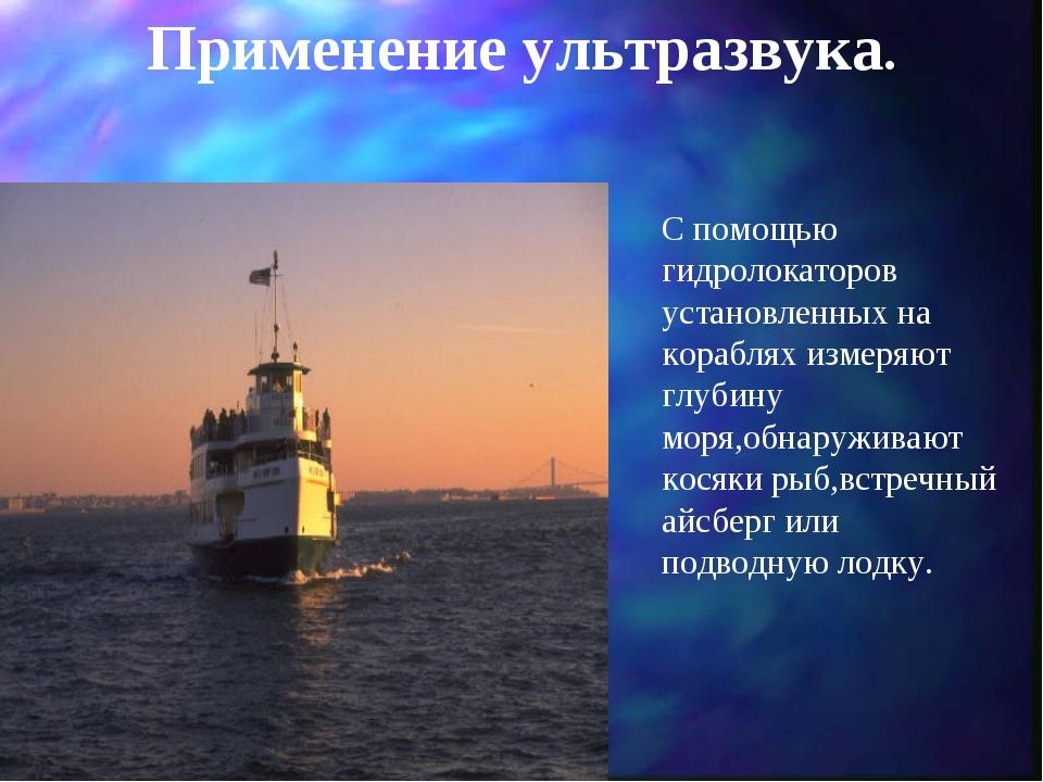 Применение ультразвука. С помощью гидролокаторов установленных на кораблях из...