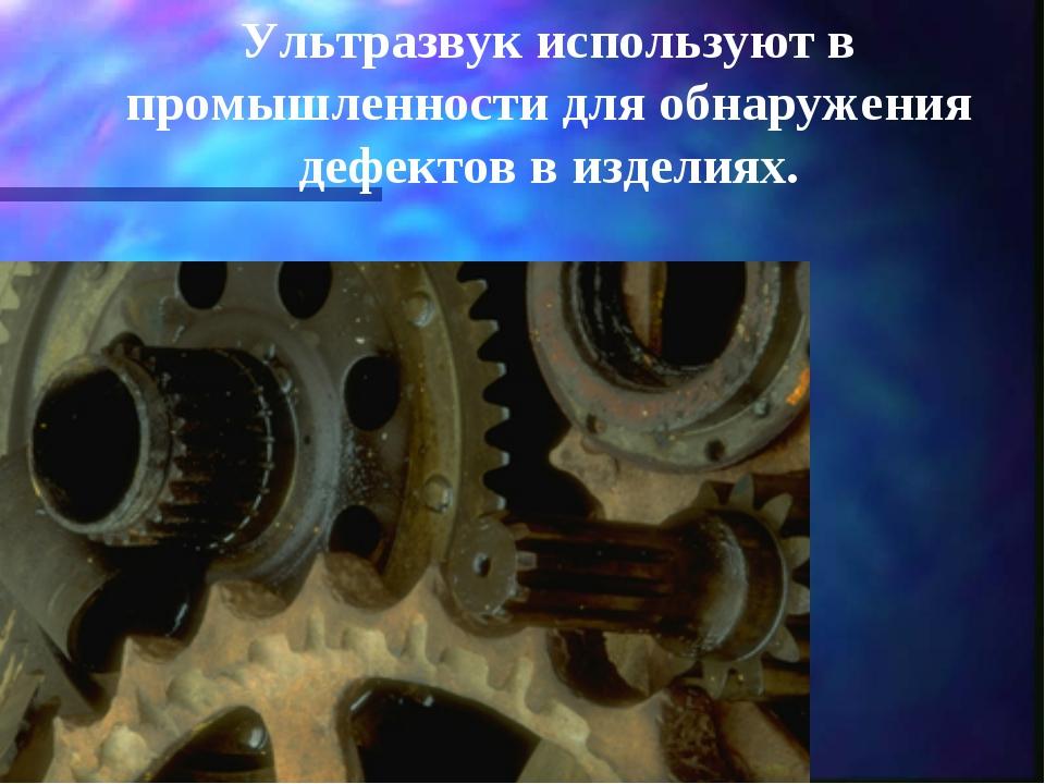 Ультразвук используют в промышленности для обнаружения дефектов в изделиях.