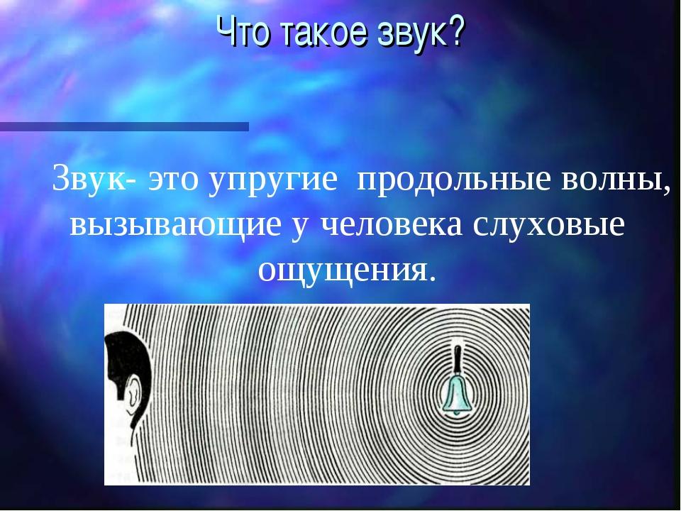 Что такое звук? Звук- это упругие продольные волны, вызывающие у человека слу...