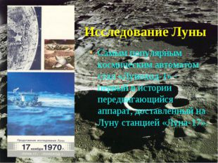 Исследование Луны Самым популярным космическим автоматом стал «Луноход-1» - п