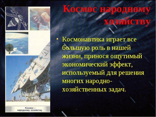 Космос народному хозяйству Космонавтика играет все большую роль в нашей жизни...