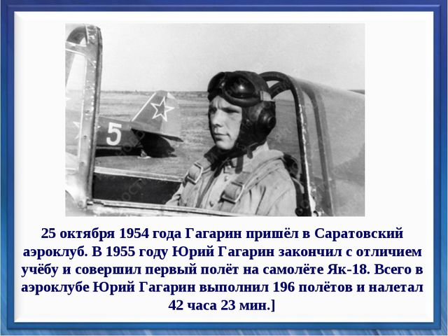 25 октября 1954 года Гагарин пришёл в Саратовский аэроклуб. В 1955 году Юрий...