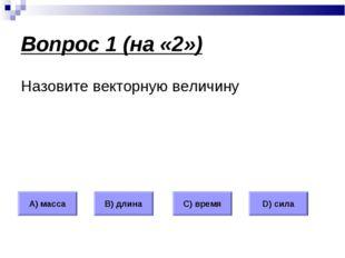 Вопрос 1 (на «2») Назовите векторную величину А) масса В) длина С) время D) с