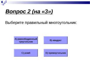 Вопрос 2 (на «3») Выберите правильный многоугольник: А) равнобедренный треуго