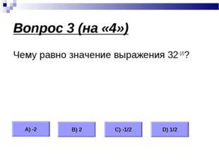 Вопрос 3 (на «4») Чему равно значение выражения 32-1/5? А) -2 В) 2 С) -1/2 D)