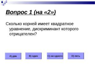 Вопрос 1 (на «2») Сколько корней имеет квадратное уравнение, дискриминант кот