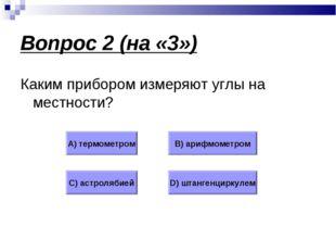 Вопрос 2 (на «3») Каким прибором измеряют углы на местности? А) термометром В