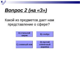 Вопрос 2 (на «3») Какой из предметов дает нам представление о сфере? А) сталь