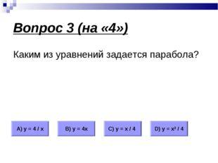 Вопрос 3 (на «4») Каким из уравнений задается парабола? А) у = 4 / х В) у = 4