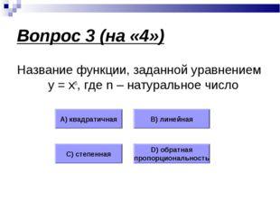 Вопрос 3 (на «4») Название функции, заданной уравнением у = хn, где n – натур