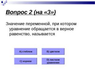 Вопрос 2 (на «3») Значение переменной, при котором уравнение обращается в вер