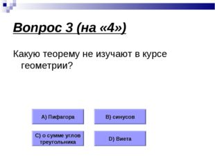 Вопрос 3 (на «4») Какую теорему не изучают в курсе геометрии? А) Пифагора В)