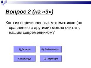 Вопрос 2 (на «3») Кого из перечисленных математиков (по сравнению с другими)