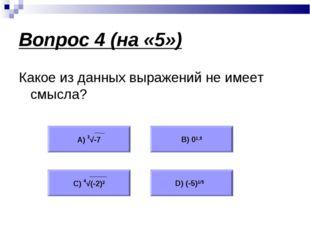 Вопрос 4 (на «5») Какое из данных выражений не имеет смысла? А) 3√-7 В) 01,5