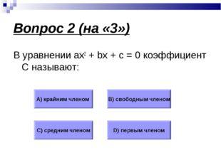 Вопрос 2 (на «3») В уравнении ax2 + bx + c = 0 коэффициент С называют: А) кра