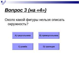 Вопрос 3 (на «4») Около какой фигуры нельзя описать окружность? А) треугольни