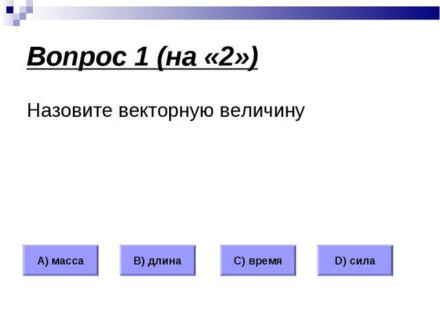 Вопрос 1 (на «2») Назовите векторную величину А) масса В) длина С) время D) с...