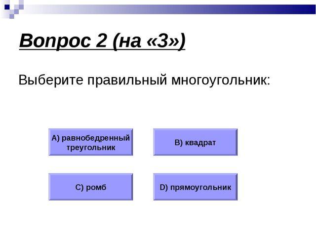 Вопрос 2 (на «3») Выберите правильный многоугольник: А) равнобедренный треуго...