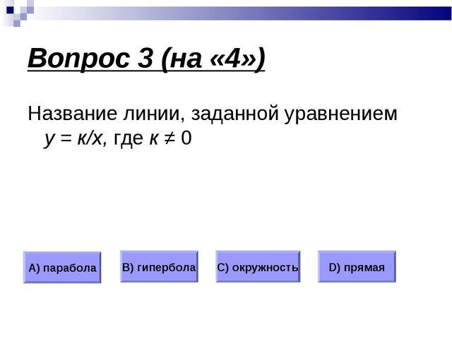 Вопрос 3 (на «4») Название линии, заданной уравнением у = к/х, где к ≠ 0 А) п...