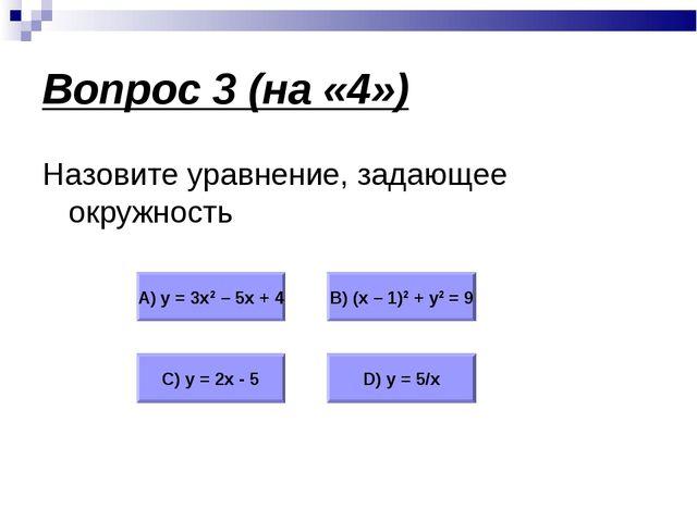 Вопрос 3 (на «4») Назовите уравнение, задающее окружность А) у = 3х2 – 5х + 4...