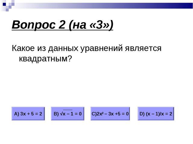Вопрос 2 (на «3») Какое из данных уравнений является квадратным? А) 3х + 5 =...